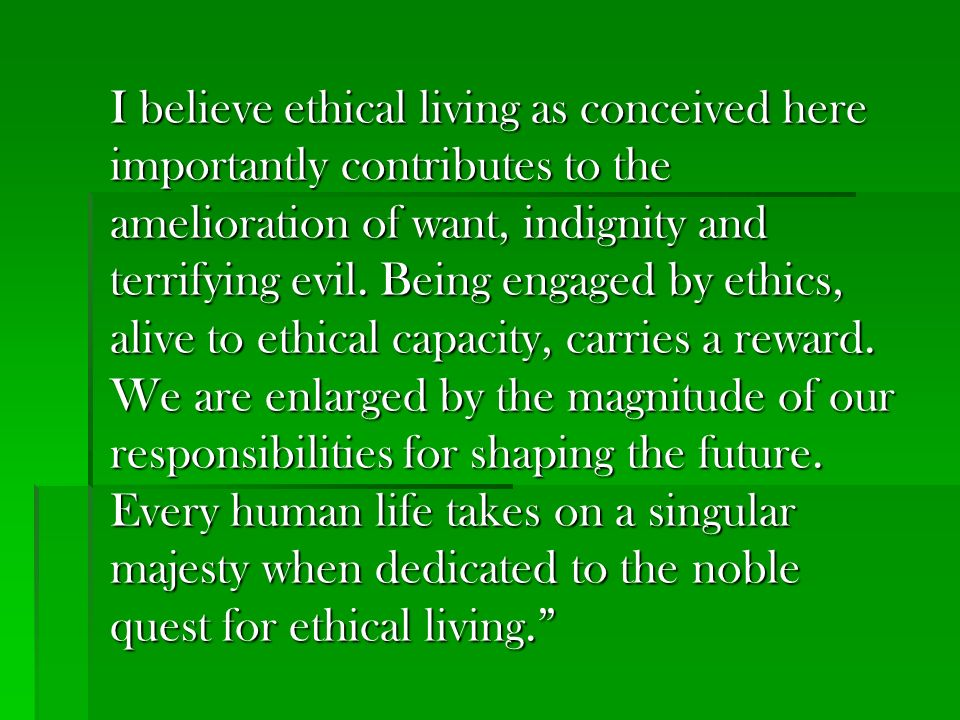 I believe ethical living as conceived here importantly contributes to the amelioration of want, indignity and terrifying evil. Being engaged by ethics