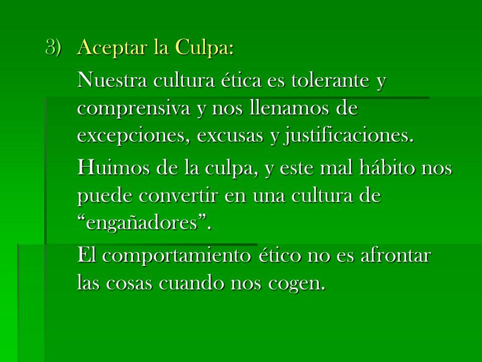 3)Aceptar la Culpa: Nuestra cultura ética es tolerante y comprensiva y nos llenamos de excepciones, excusas y justificaciones. Huimos de la culpa, y e