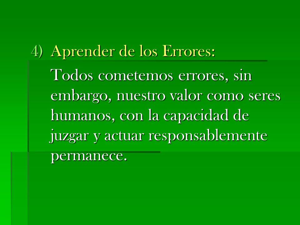 4)Aprender de los Errores: Todos cometemos errores, sin embargo, nuestro valor como seres humanos, con la capacidad de juzgar y actuar responsablement