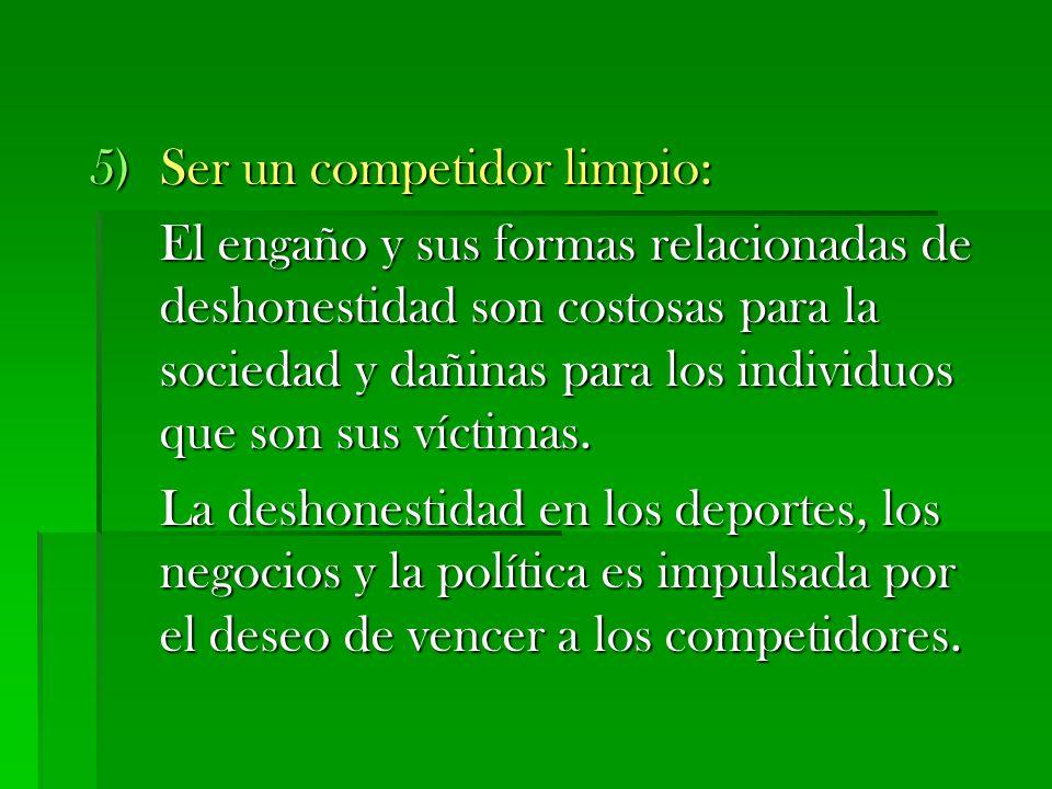 5)Ser un competidor limpio: El engaño y sus formas relacionadas de deshonestidad son costosas para la sociedad y dañinas para los individuos que son s