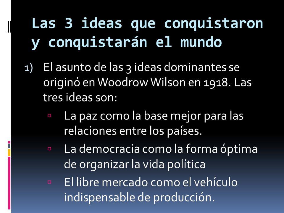 Las 3 ideas que conquistaron y conquistarán el mundo 1) El asunto de las 3 ideas dominantes se originó en Woodrow Wilson en 1918.