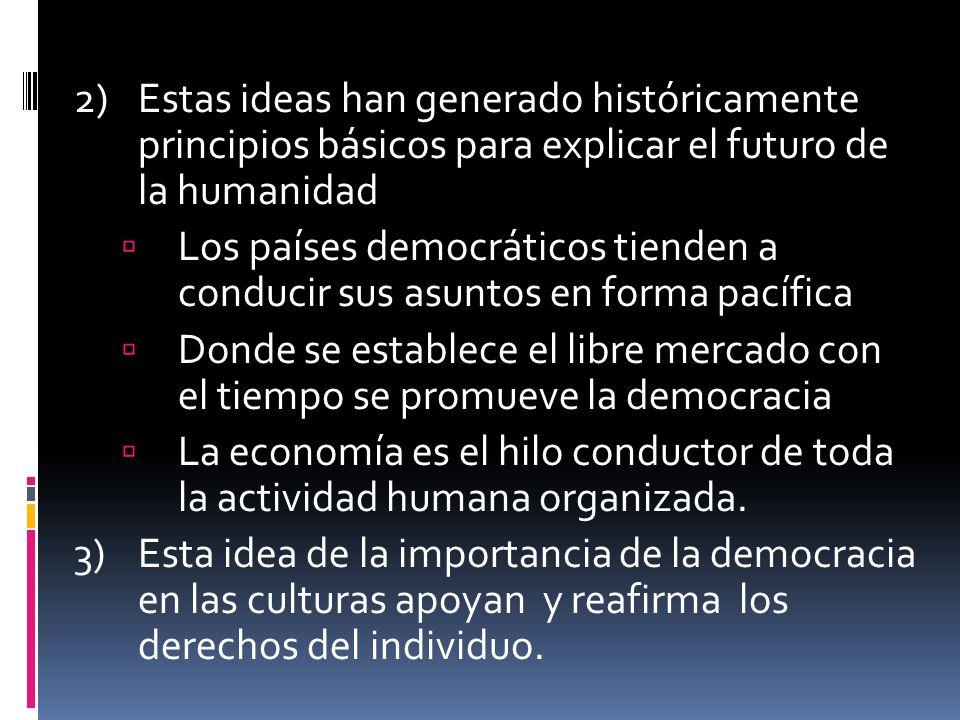 2)Estas ideas han generado históricamente principios básicos para explicar el futuro de la humanidad Los países democráticos tienden a conducir sus asuntos en forma pacífica Donde se establece el libre mercado con el tiempo se promueve la democracia La economía es el hilo conductor de toda la actividad humana organizada.