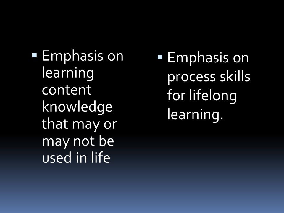 Emphasis on learning content knowledge that may or may not be used in life Emphasis on process skills for lifelong learning.