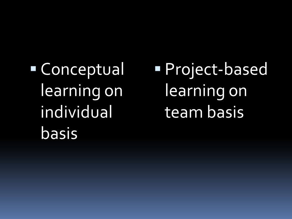 Conceptual learning on individual basis Project-based learning on team basis