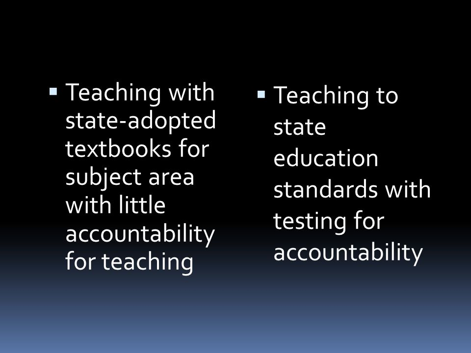 Teaching with state-adopted textbooks for subject area with little accountability for teaching Teaching to state education standards with testing for accountability