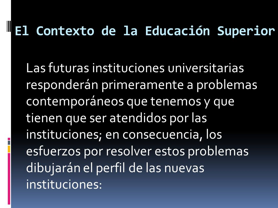 El Contexto de la Educación Superior Las futuras instituciones universitarias responderán primeramente a problemas contemporáneos que tenemos y que tienen que ser atendidos por las instituciones; en consecuencia, los esfuerzos por resolver estos problemas dibujarán el perfil de las nuevas instituciones:
