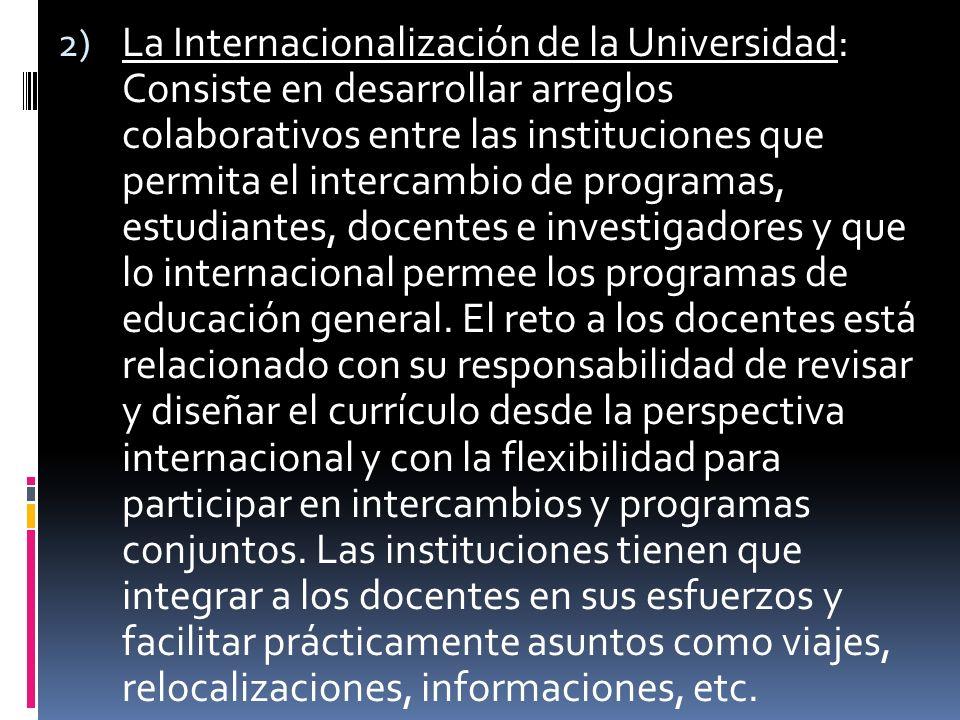 2) La Internacionalización de la Universidad: Consiste en desarrollar arreglos colaborativos entre las instituciones que permita el intercambio de programas, estudiantes, docentes e investigadores y que lo internacional permee los programas de educación general.