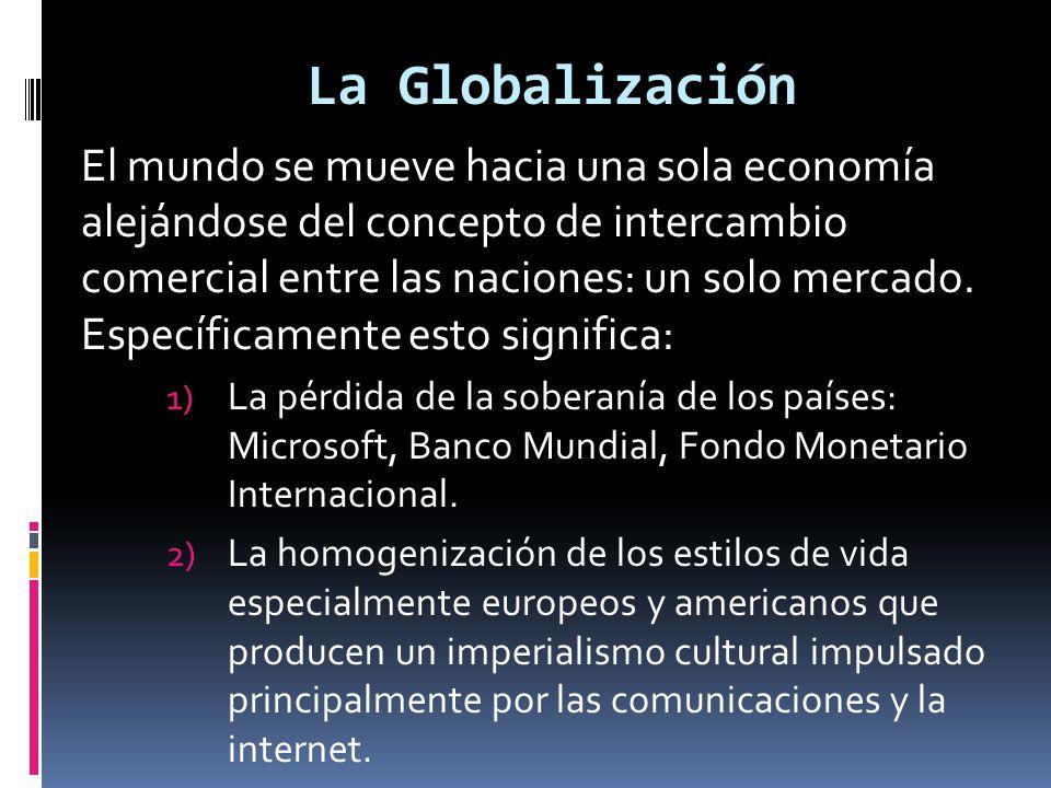 La Globalización El mundo se mueve hacia una sola economía alejándose del concepto de intercambio comercial entre las naciones: un solo mercado.