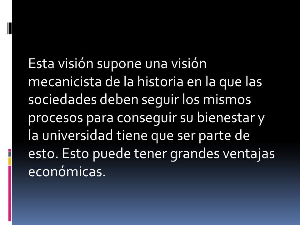 Esta visión supone una visión mecanicista de la historia en la que las sociedades deben seguir los mismos procesos para conseguir su bienestar y la universidad tiene que ser parte de esto.