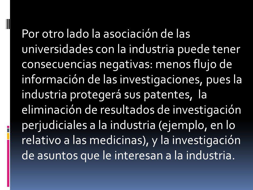 Por otro lado la asociación de las universidades con la industria puede tener consecuencias negativas: menos flujo de información de las investigaciones, pues la industria protegerá sus patentes, la eliminación de resultados de investigación perjudiciales a la industria (ejemplo, en lo relativo a las medicinas), y la investigación de asuntos que le interesan a la industria.
