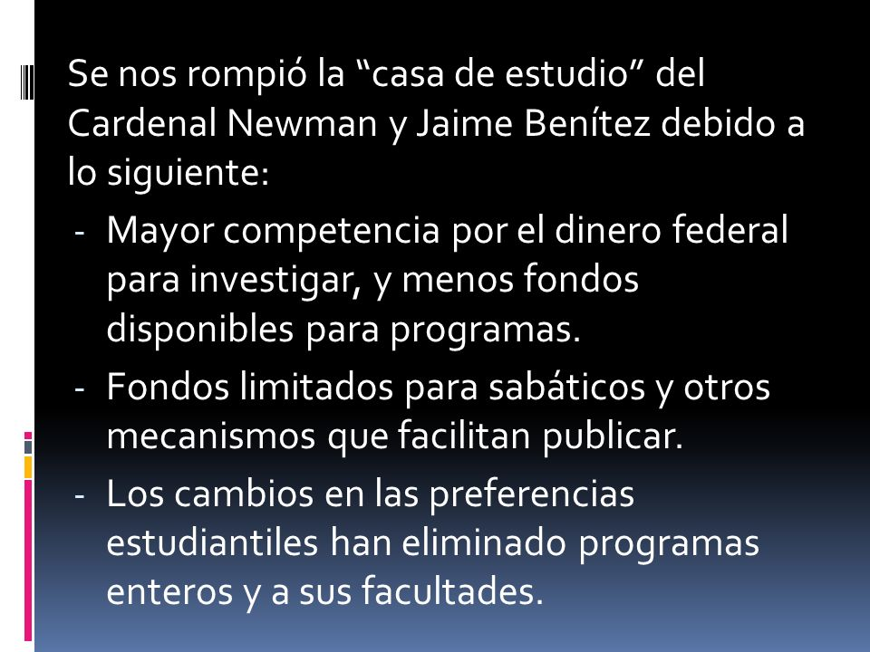 Se nos rompió la casa de estudio del Cardenal Newman y Jaime Benítez debido a lo siguiente: - Mayor competencia por el dinero federal para investigar, y menos fondos disponibles para programas.