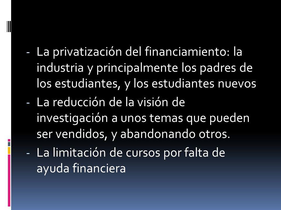 - La privatización del financiamiento: la industria y principalmente los padres de los estudiantes, y los estudiantes nuevos - La reducción de la visión de investigación a unos temas que pueden ser vendidos, y abandonando otros.