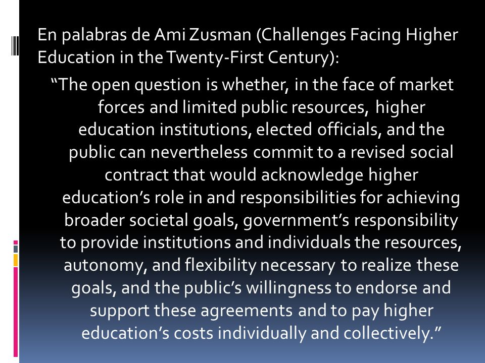 En palabras de Ami Zusman (Challenges Facing Higher Education in the Twenty-First Century): The open question is whether, in the face of market forces and limited public resources, higher education institutions, elected officials, and the public can nevertheless commit to a revised social contract that would acknowledge higher educations role in and responsibilities for achieving broader societal goals, governments responsibility to provide institutions and individuals the resources, autonomy, and flexibility necessary to realize these goals, and the publics willingness to endorse and support these agreements and to pay higher educations costs individually and collectively.