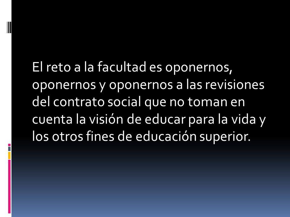 El reto a la facultad es oponernos, oponernos y oponernos a las revisiones del contrato social que no toman en cuenta la visión de educar para la vida y los otros fines de educación superior.