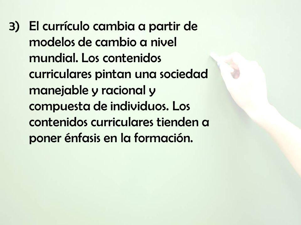 3)El currículo cambia a partir de modelos de cambio a nivel mundial. Los contenidos curriculares pintan una sociedad manejable y racional y compuesta