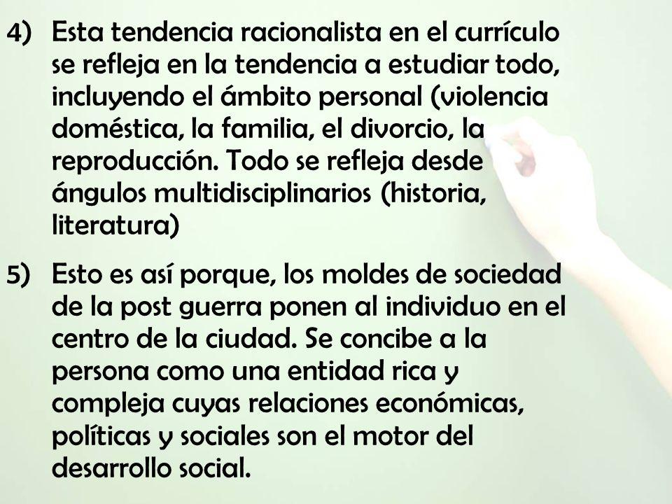 4)Esta tendencia racionalista en el currículo se refleja en la tendencia a estudiar todo, incluyendo el ámbito personal (violencia doméstica, la familia, el divorcio, la reproducción.