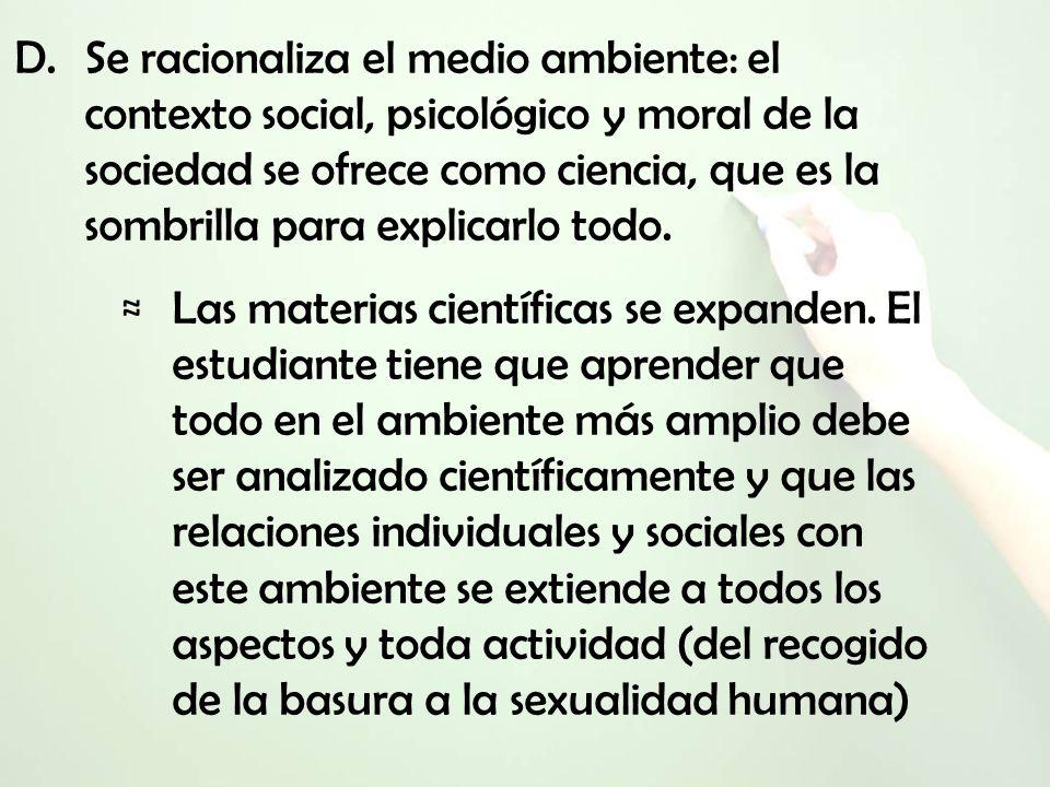 D.Se racionaliza el medio ambiente: el contexto social, psicológico y moral de la sociedad se ofrece como ciencia, que es la sombrilla para explicarlo