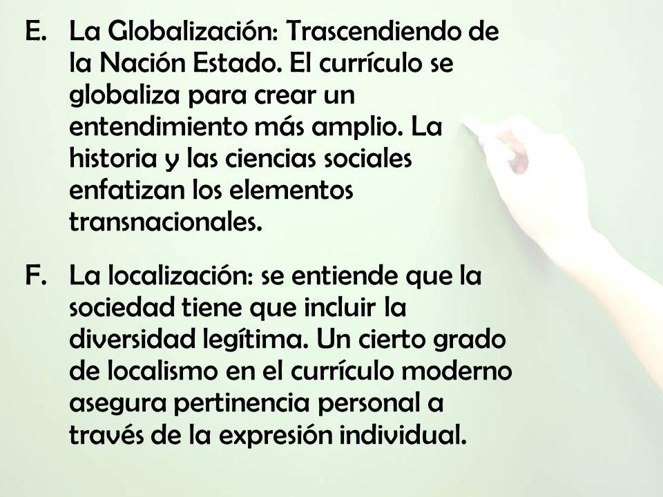 E.La Globalización: Trascendiendo de la Nación Estado. El currículo se globaliza para crear un entendimiento más amplio. La historia y las ciencias so