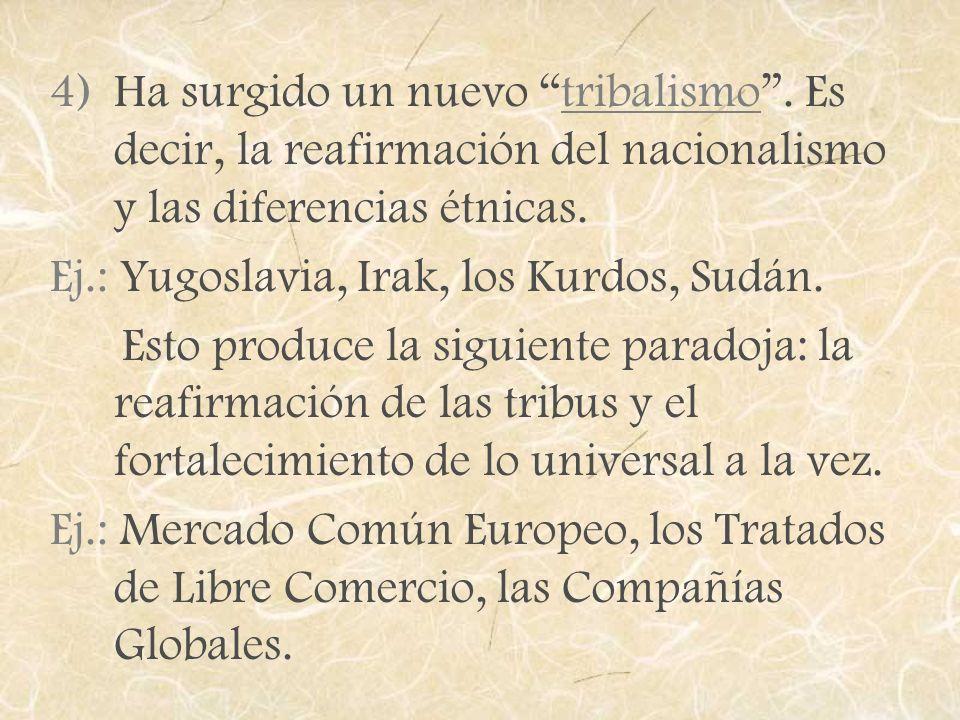 4)Ha surgido un nuevo tribalismo. Es decir, la reafirmación del nacionalismo y las diferencias étnicas. Ej.: Yugoslavia, Irak, los Kurdos, Sudán. Esto