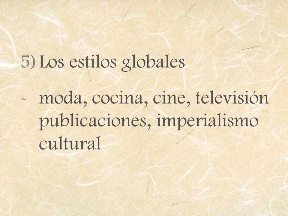 5)Los estilos globales -moda, cocina, cine, televisión publicaciones, imperialismo cultural