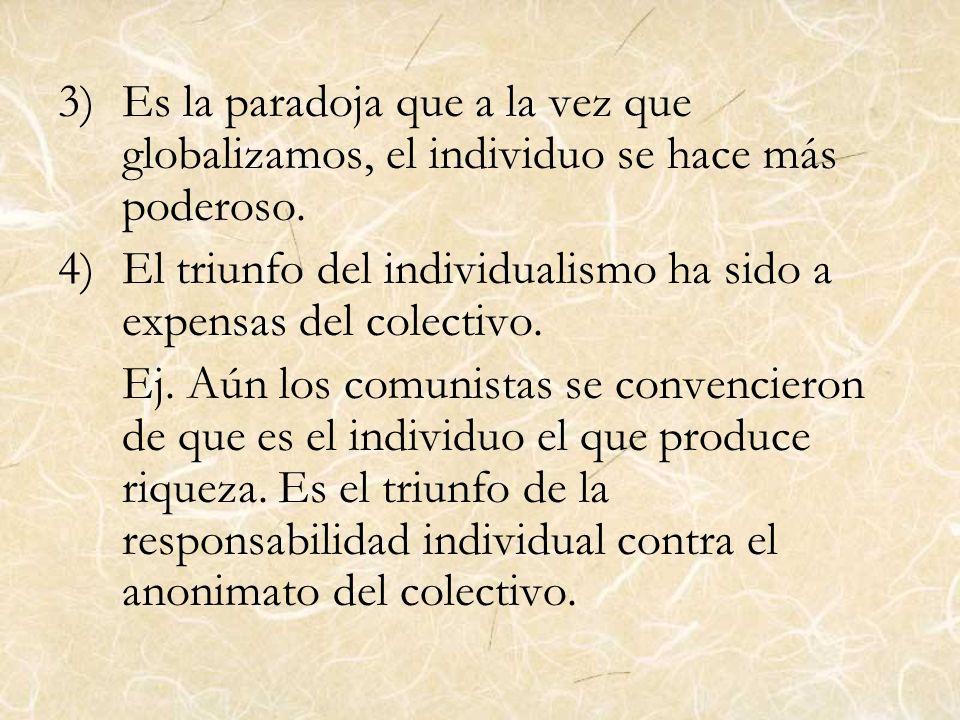3)Es la paradoja que a la vez que globalizamos, el individuo se hace más poderoso. 4)El triunfo del individualismo ha sido a expensas del colectivo. E