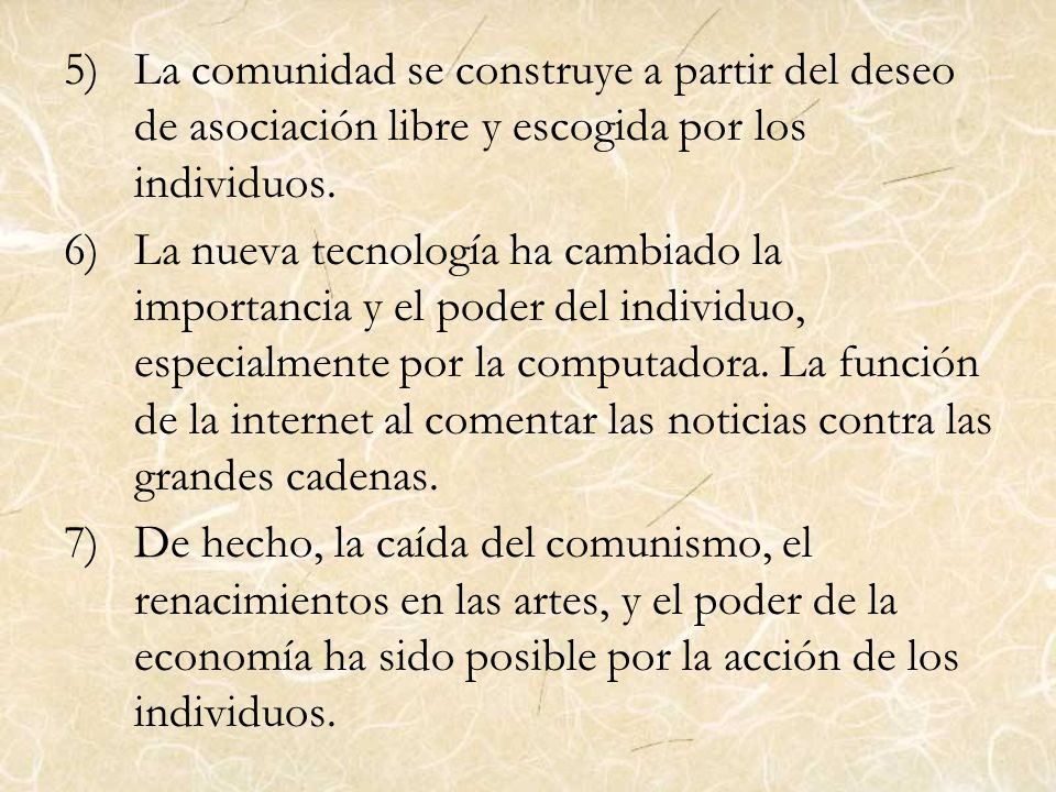 5)La comunidad se construye a partir del deseo de asociación libre y escogida por los individuos. 6)La nueva tecnología ha cambiado la importancia y e
