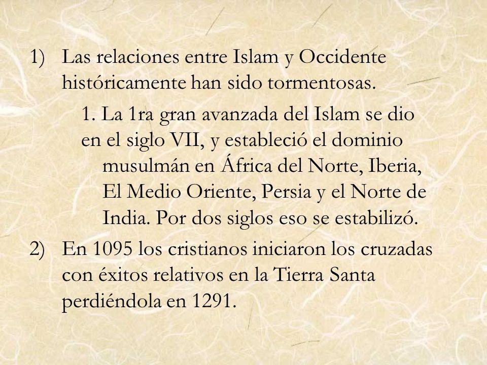 1)Las relaciones entre Islam y Occidente históricamente han sido tormentosas. 1. La 1ra gran avanzada del Islam se dio en el siglo VII, y estableció e
