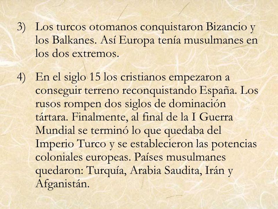 3)Los turcos otomanos conquistaron Bizancio y los Balkanes. Así Europa tenía musulmanes en los dos extremos. 4)En el siglo 15 los cristianos empezaron