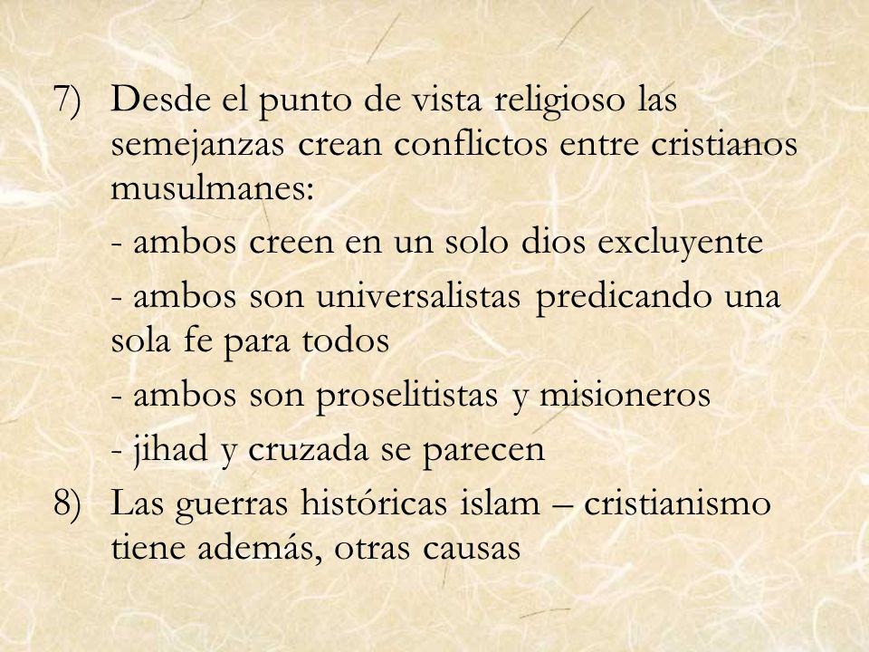 7)Desde el punto de vista religioso las semejanzas crean conflictos entre cristianos musulmanes: - ambos creen en un solo dios excluyente - ambos son