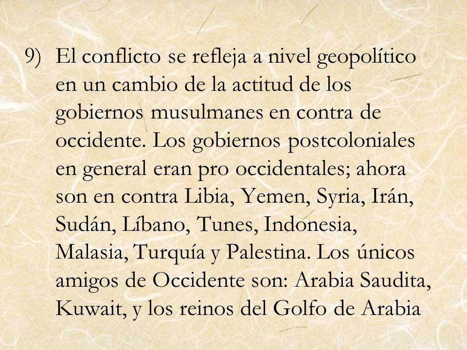9)El conflicto se refleja a nivel geopolítico en un cambio de la actitud de los gobiernos musulmanes en contra de occidente. Los gobiernos postcolonia
