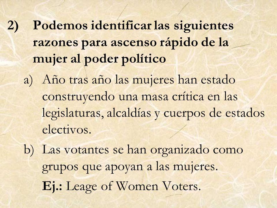 2)Podemos identificar las siguientes razones para ascenso rápido de la mujer al poder político a)Año tras año las mujeres han estado construyendo una