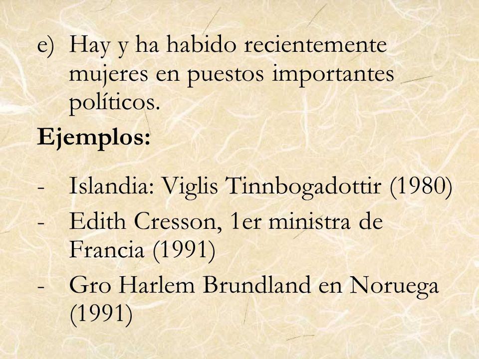 e)Hay y ha habido recientemente mujeres en puestos importantes políticos. Ejemplos: -Islandia: Viglis Tinnbogadottir (1980) -Edith Cresson, 1er minist