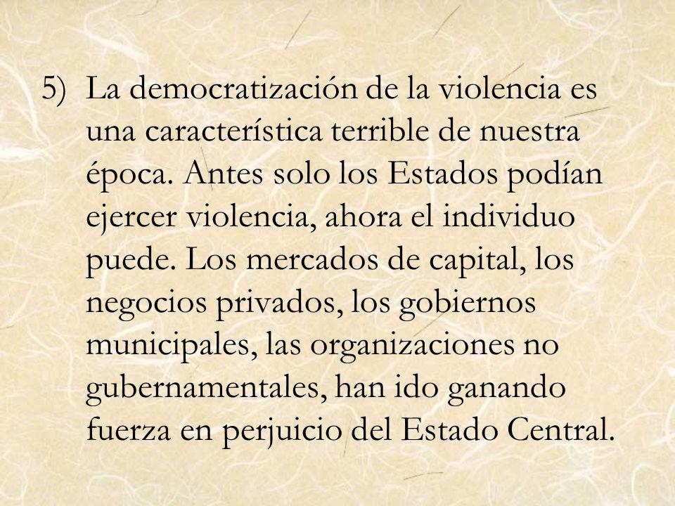 5)La democratización de la violencia es una característica terrible de nuestra época. Antes solo los Estados podían ejercer violencia, ahora el indivi
