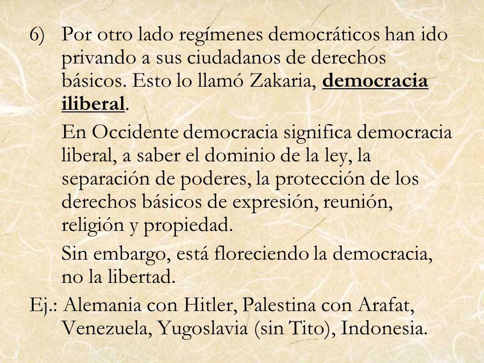 6)Por otro lado regímenes democráticos han ido privando a sus ciudadanos de derechos básicos. Esto lo llamó Zakaria, democracia iliberal. En Occidente