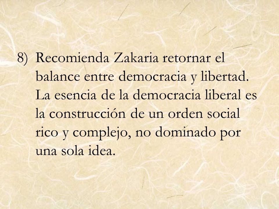 8)Recomienda Zakaria retornar el balance entre democracia y libertad. La esencia de la democracia liberal es la construcción de un orden social rico y