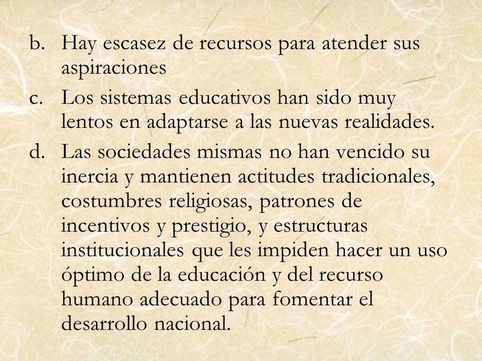 b.Hay escasez de recursos para atender sus aspiraciones c.Los sistemas educativos han sido muy lentos en adaptarse a las nuevas realidades. d.Las soci
