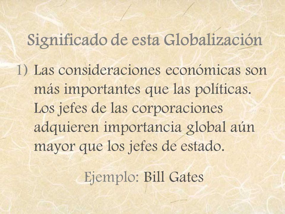Significado de esta Globalización 1)Las consideraciones económicas son más importantes que las políticas. Los jefes de las corporaciones adquieren imp