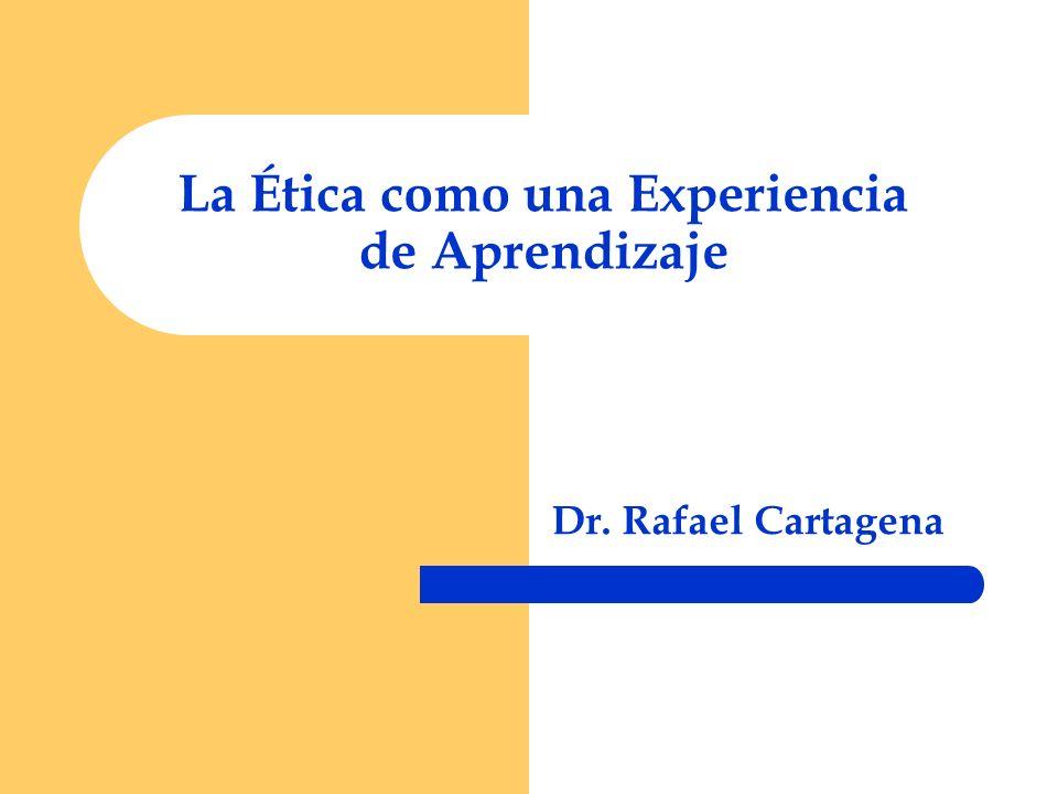 La Ética como una Experiencia de Aprendizaje Dr. Rafael Cartagena