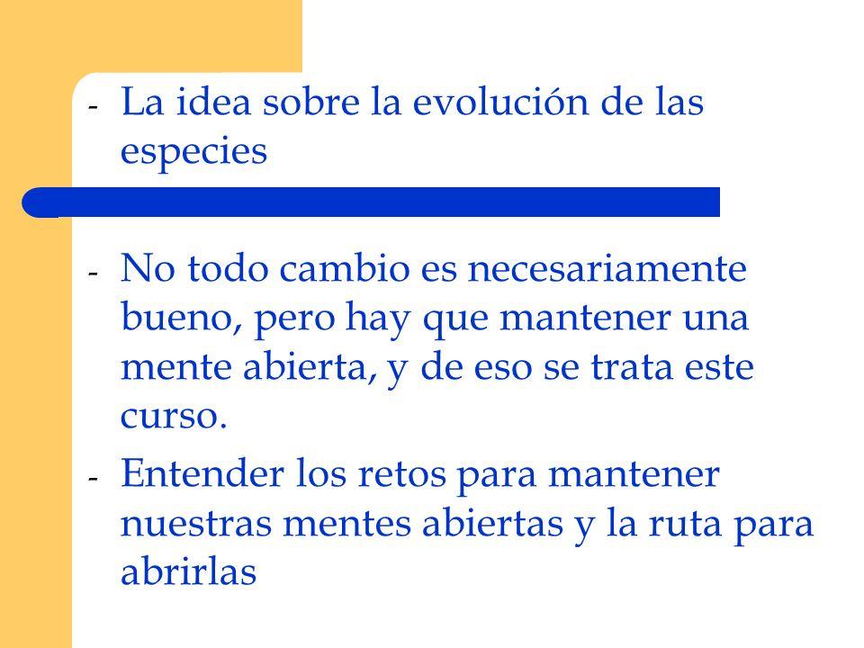 - La idea sobre la evolución de las especies - No todo cambio es necesariamente bueno, pero hay que mantener una mente abierta, y de eso se trata este