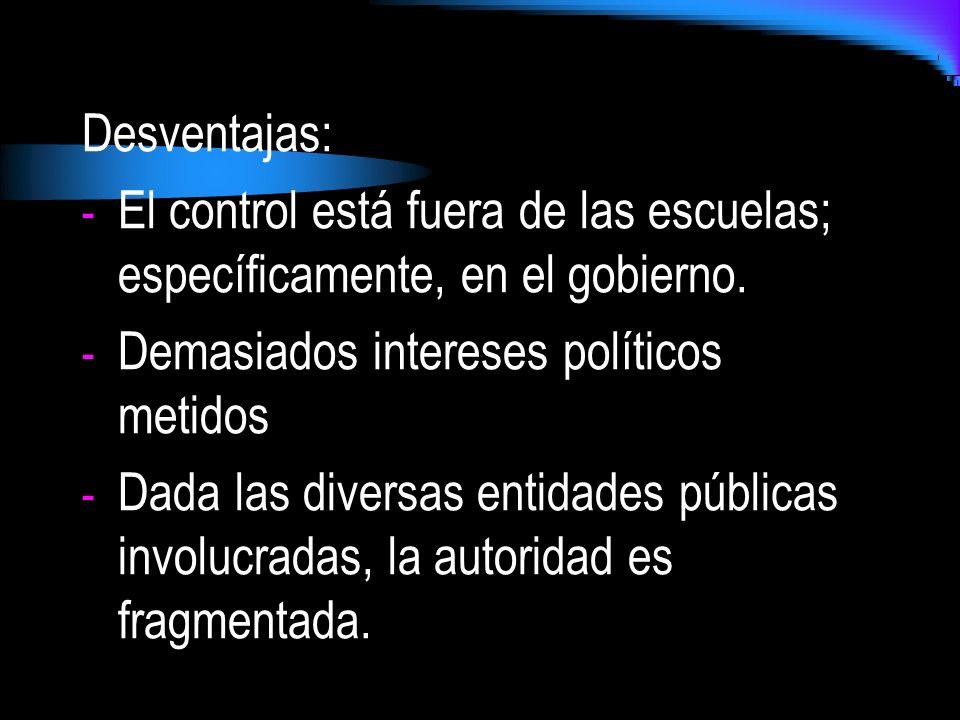 Desventajas: - El control está fuera de las escuelas; específicamente, en el gobierno. - Demasiados intereses políticos metidos - Dada las diversas en