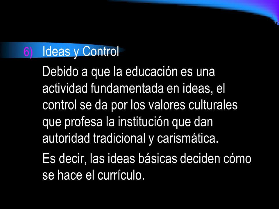 6) Ideas y Control Debido a que la educación es una actividad fundamentada en ideas, el control se da por los valores culturales que profesa la instit