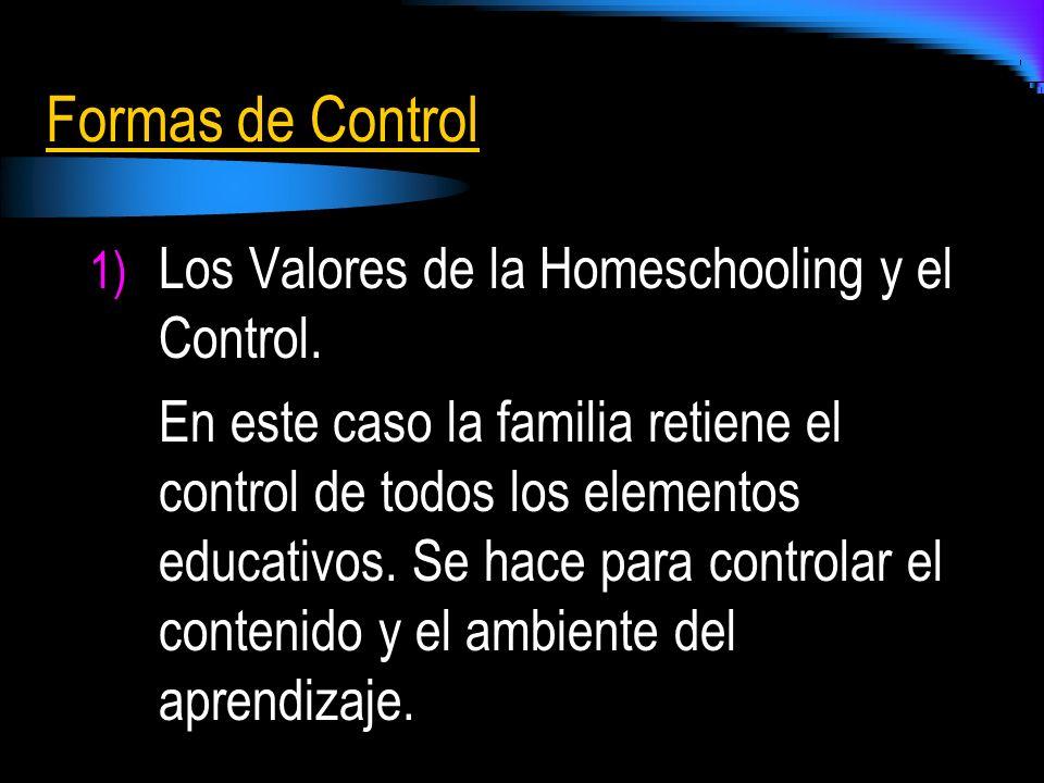 Formas de Control 1) Los Valores de la Homeschooling y el Control. En este caso la familia retiene el control de todos los elementos educativos. Se ha