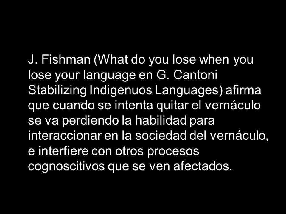 J. Fishman (What do you lose when you lose your language en G. Cantoni Stabilizing Indigenuos Languages) afirma que cuando se intenta quitar el vernác