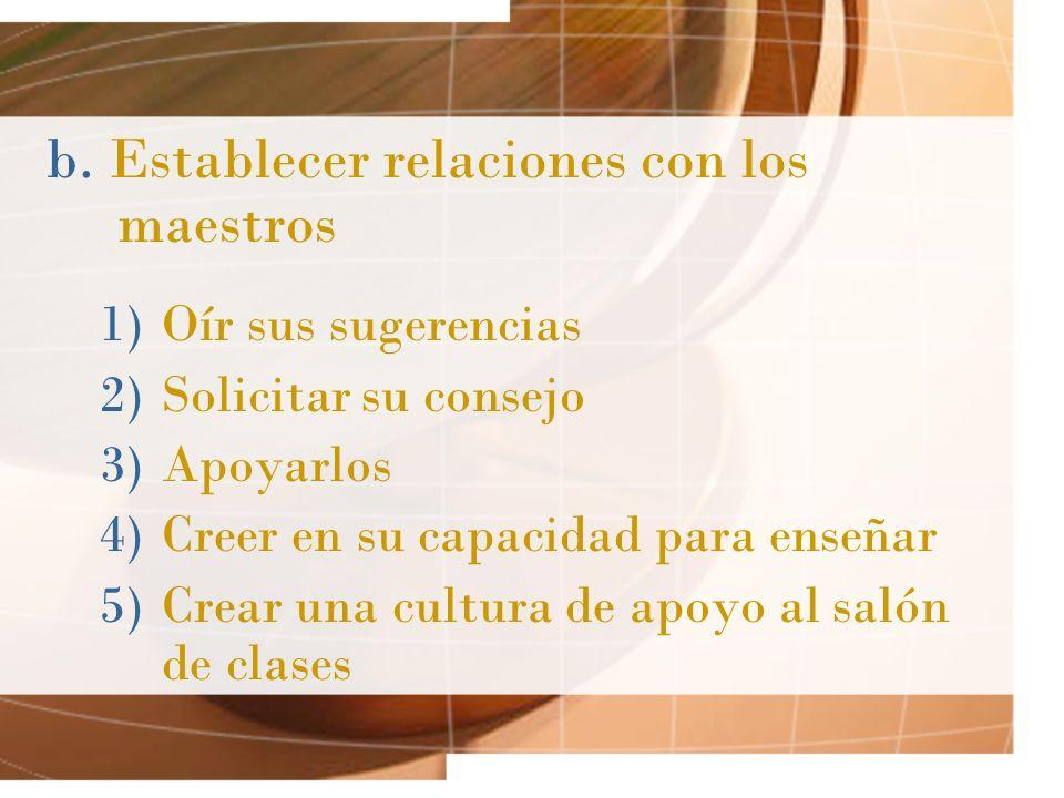 b. Establecer relaciones con los maestros 1)Oír sus sugerencias 2)Solicitar su consejo 3)Apoyarlos 4)Creer en su capacidad para enseñar 5)Crear una cu