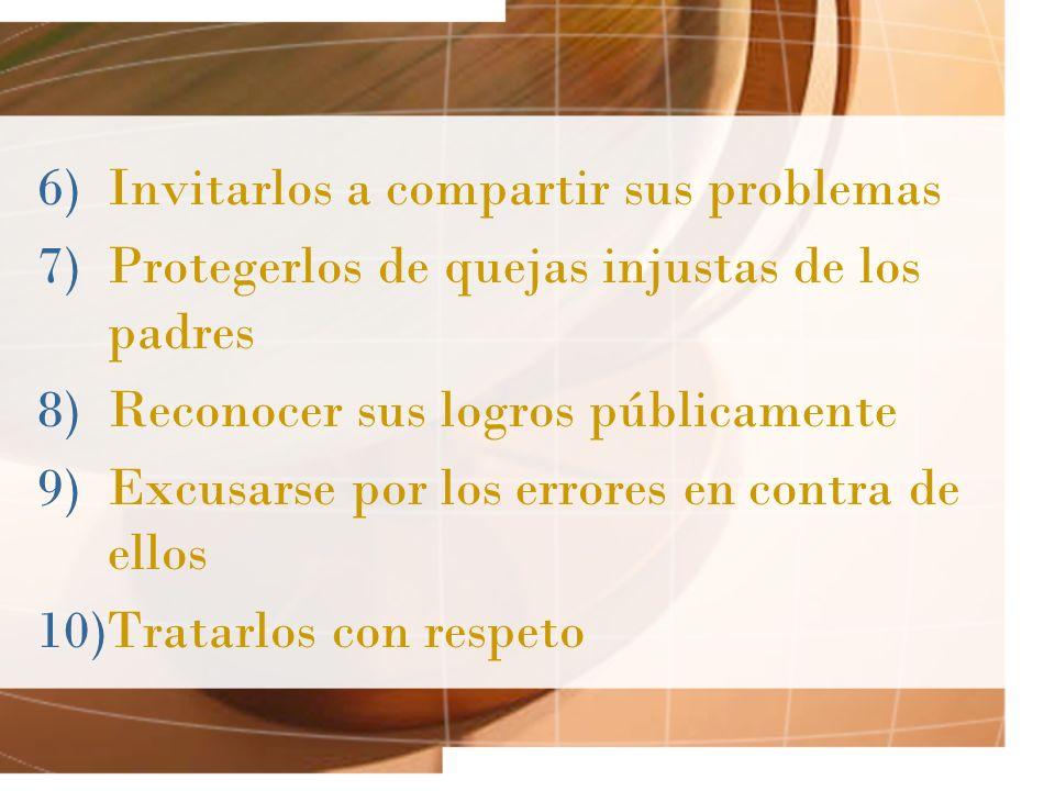 6)Invitarlos a compartir sus problemas 7)Protegerlos de quejas injustas de los padres 8)Reconocer sus logros públicamente 9)Excusarse por los errores