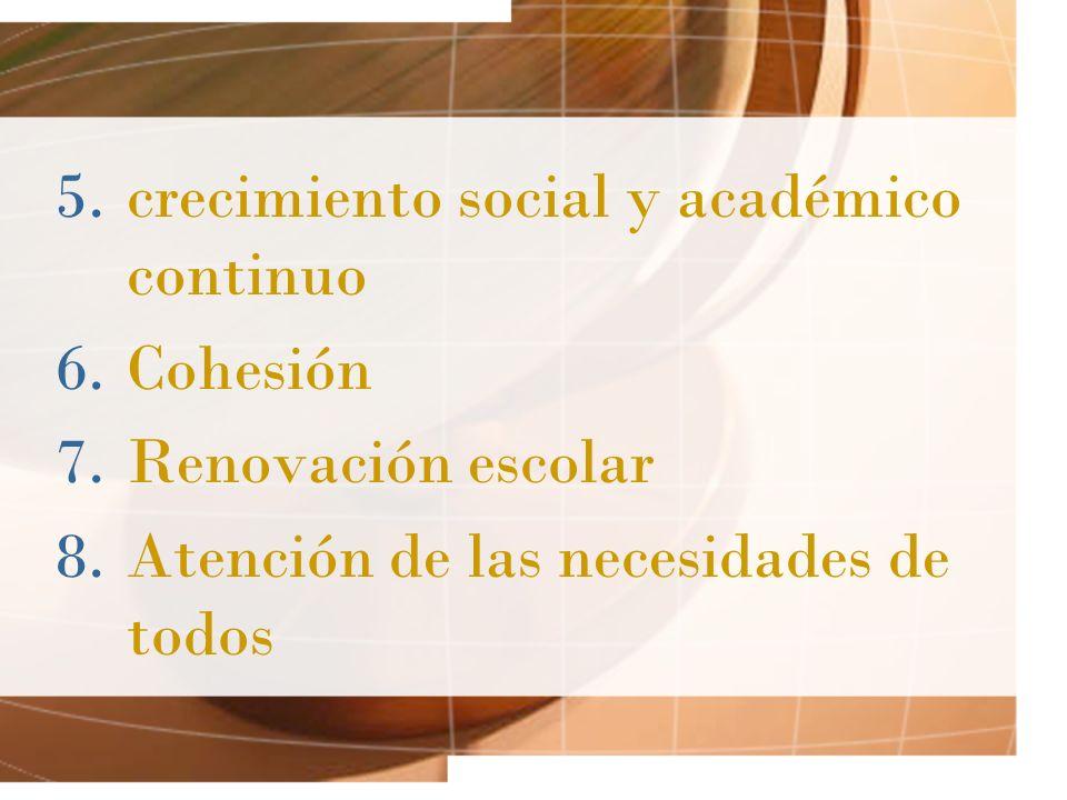 5.crecimiento social y académico continuo 6.Cohesión 7.Renovación escolar 8.Atención de las necesidades de todos