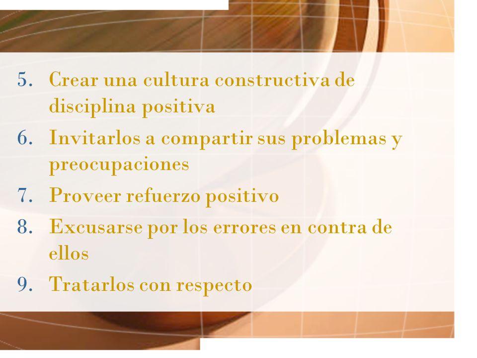 5.Crear una cultura constructiva de disciplina positiva 6.Invitarlos a compartir sus problemas y preocupaciones 7.Proveer refuerzo positivo 8.Excusars