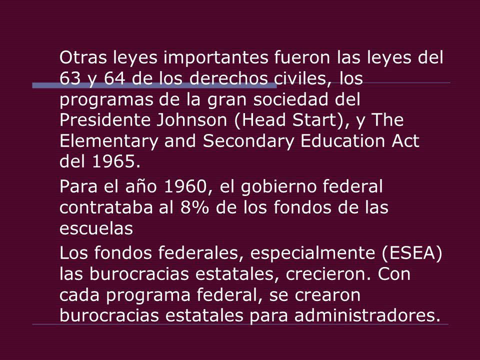 Otras leyes importantes fueron las leyes del 63 y 64 de los derechos civiles, los programas de la gran sociedad del Presidente Johnson (Head Start), y The Elementary and Secondary Education Act del 1965.