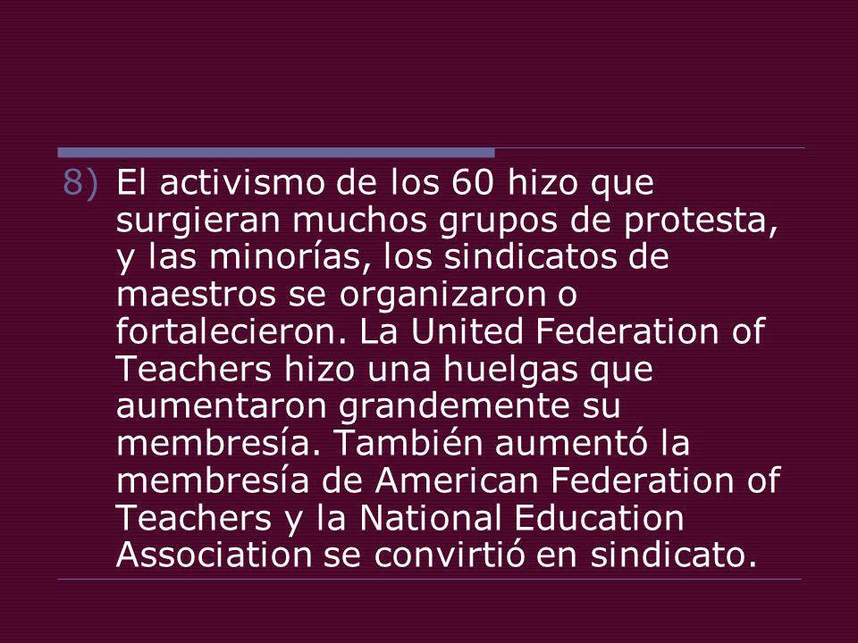 8)El activismo de los 60 hizo que surgieran muchos grupos de protesta, y las minorías, los sindicatos de maestros se organizaron o fortalecieron.