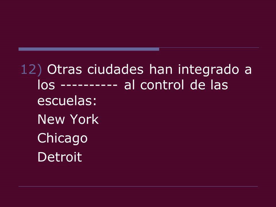 12) Otras ciudades han integrado a los ---------- al control de las escuelas: New York Chicago Detroit
